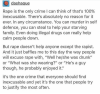 "Anaconda, Crime, and Drugs: dashaque  Rape is the only crime I can think of that's 100%  inexcusable. There's absolutely no reason for it  ever. In any circumstance. You can murder in self  defence, you can steal to help your starving  family. Even doing illegal drugs can really help  calm people down.  But rape doesn't help anyone except the rapist.  And it just baffles me to this day the way people  will excuse rape with, ""Well he/she was drunk""  or ""What was she wearing?"" or ""He's a guy  though, he probably enjoyed it.""  it's the one crime that everyone should find  inexcusable and yet it's the one that people try  to justify the most often."