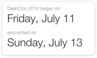 "Friday, Fucking, and Tumblr: DashCon 2014 began on  Friday, July 11  and ended on  Sunday, July 13 <p><a href=""http://kuntsuragi.tumblr.com/post/175789527217/happy-anniversary-to-the-greatest-thing-that-ever"" class=""tumblr_blog"">kuntsuragi</a>:</p><blockquote><p>happy anniversary to the greatest thing that ever came out of this fucking website</p></blockquote>  <p>RIP</p>"