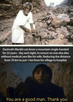 God, Thank You, and Ensure: Dashrath Manjhi cut down a mountain single-handed  for 22 years-day and night, to ensure no one else dies  without medical care like his wife. Reducing the distance  from 70 km to just 1 km from his village to hospital.  You are a good man. Thank you God bless this man