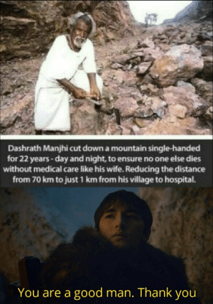 Wow, Thank You, and Ensure: Dashrath Manjhi cut down a mountain single-handed  for 22 years-day and night, to ensure no one else dies  without medical care like his wife. Reducing the distance  from 70 km to just 1 km from his village to hospital.  You are a good man. Thank you Wow. Just wow.