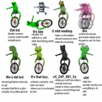 D4T B01: Dat boi  Boi  It's him  O shit waddup  -inhales memes  -achieved nirvana  -chaotic -hates confrontation  -doesnt wanna be here  just wants whats best  -cusses under breath  will fuck yo shit  -actually pure  -forgets to ask for help  eats shoestring potato nternal screaming  chips  peace  tfw u dat boi  It's that boy  xX DAT 801 XX  shit  doesnt get taken serious  -a friend, comrade, rival  -distances self from others  him  -help no gf  -take my hand  -actually insecure  anxiety anxiety anx  -accepts that life is a joke drives you to wants to have a good time  everything is ok  mcdonalds  -actually very philosophical at 2am  enjoys colorful things but  -shit  pretends not to  -shit D4T B01
