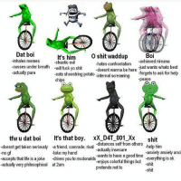 Dat boi  It's him  O shit waddup  Boi  -inhales memes  -chaotic evil  -hates confrontation  achieved nirvana  cusses under breath  will fuck yo shit  -doesnt just wants whats best  wanna be here  -actually pure  -eats shoestring potato internal screaming  forgets to ask for help  chips  peace  tfw u dat boi  It's that boy  xX D4 T 801 XX  shit  -distances self from others  doesnt get taken seriously -a friend, comrade, rival  actually insecure  -no gf  -take my hand  -help him  anxiety anxi  accepts that life is a joke  drives you to mcdonalds  wants to have a good time ok  everything is enjoys colorful things but  -shit  -actually very philosophical at 2am  pretends not to  shit
