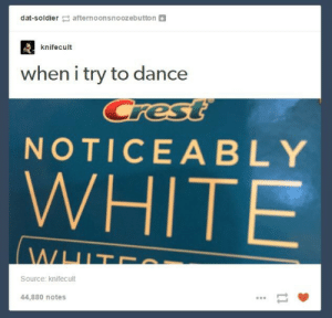 White, Dance, and Source: dat-soldierafternoonsnoozebutton+  knifecult  when i try to dance  NOTICEABLY  WHITE  Source: knifecult  44,880 notes