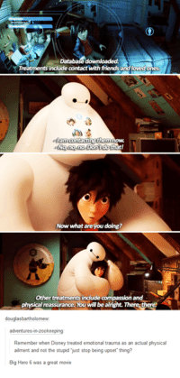 big hero 6: Database downloaded.  Treatments indude contact with friends and lovedo  contacting them  at!  No no, no Dont do  Now what are you doing?  Other treatments indude com  and  physicad reassurance. You will be alright. There there  douglasbartholomew.  adventures-in-zookeeping:  Remember when Disney treated emotional trauma as an actual physical  ailment and not the stupid just stop being upset thing?  Big Hero 6 was a great movie