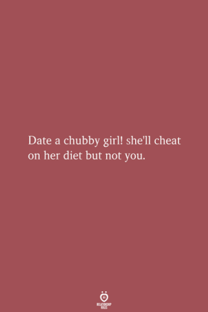 Date, Girl, and Diet: Date a chubby girl! she'll cheat  on her diet but not you.  RELATIONSHIP  LES