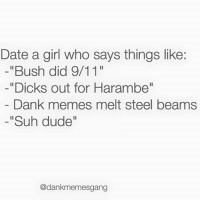 "Memes, 🤖, and Steel: Date a girl who says things like:  ""Bush did 9/11""  -""Dicks out for Harambe""  Dank memes melt steel beams  ""Suh dude''  @dankmemesgang Snapchat Dankmemesgang"