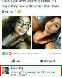 Funny, Glasses, and Glass: Date a girl Who Wears glasses. It's  like dating two girls when she takes  them off  Nisnant Thwart and Ko others Comments  I Like  Comment  Akash Raj  Wash off the makeup, and then u can  date 3 Women. Akash a savage!😂😂😂