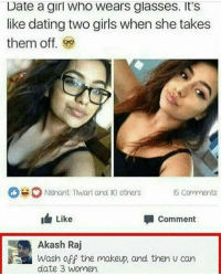 Be Like, Makeup, and Memes: Date a girl Who Wears glasses. It's  like dating two girls when she takes  them off.  Nishant Twar and IO others Comments  I Like  Comment  Akash Raj  Wash off the makeup, and then u can  date 3 women. Tell her to get nose ring it'll be like you're dating four girls