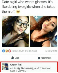 Dating, Girls, and Makeup: Date a girl who wears glasses. It's  like dating two girls when she takes  them off.  NShant Thwart and others  6 Comments  Like  Comment  Akash Raj  Wash off the makeup, and then U can  date 3 Women. Ice cold. | Follow @aranjevi for more!