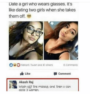 Dank, Dating, and Diss: Date a girl who wears glasses. It's  like dating two girls when she takes  them off.  0 Ndant Twan and Ю others  corvments  1台Like  Akash Raj  date 3 women.  Comment  Wash off the makeup, and then u can Brutal diss. Dude is a legend by Atheistsomalipirate MORE MEMES