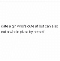Af, Cute, and Memes: date a girl who's cute af but can also  eat a whole pizza by herself 😂