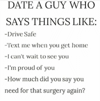Facts, Fye, and Goals: DATE A GUY WHO  SAYS THINGS LIKE:  -Drive Safe  -Text me when you get home  -I can't wait to see you  -I'm proud of you  -How much did you say you  need for that surgery again? For Good Quality Fye Memes To Post On Your Page, Go Check Out👉🔥@fyeassmemes🔥 FOLLOW THE CREW 🔥@king_smiles_ 🔥@leggygirl1 🔥@bscott_206 fyeassmemes king_smiles_ leggygirl1 bscott_206 love followback realtalk facts goals lovequotes relationshipgoals photooftheday truestory sexuall inlove powercouples quotes relationships picoftheday webstagram quotesofthegram tagafriend positivevibes truelove bestoftheday worth babe honesty truthbetold lit