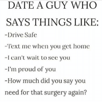Life, Love, and Memes: DATE A GUY WHO  SAYS THINGS LIKE:  -Drive Safe  -Text me when you get home  I can't wait to see you  -I'm proud of you  -How much did you say you  need for that surgery again? tag someone Check out all of my prior posts⤵🔝 Positiveresult positive positivequotes positivity life motivation motivational love lovequotes relationship lover hug heart quotes positivequote positivevibes kiss king soulmate girl boy friendship dream adore inspire inspiration couplegoals partner women man