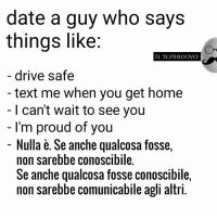 Date, Drive, and Home: date a guy who says  things like:  IL SUPER UOVO  drive safe  text me when you get home  I can't wait to see you  I'm proud of you  Nulla e. Se anche qualcosa fosse  non sarebbe conoscibile.  Se anche qualcosa fosse conoscibile,  non sarebbe comunicabile agli altri. -MadMatt