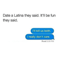 S-o to the Latinas! 😂😁My man knows exactly what he got into ! 🙋 exactly latinwomen spanishgirls girlsbelike lmao latinasdoitbetter: Date a Latina they said. It'll be fun  they said.  I'll kill us both.  I really don't care.  Read 3:03 PM S-o to the Latinas! 😂😁My man knows exactly what he got into ! 🙋 exactly latinwomen spanishgirls girlsbelike lmao latinasdoitbetter
