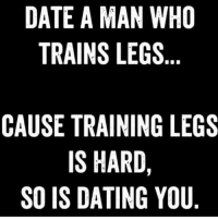 Dating, Gym, and Date: DATE A MAN WHO  TRAINS LEGS  CAUSE TRAINING LEGS  IS HARD,  SO IS DATING YOU Boom 💣💥 . @DOYOUEVEN 👈🏼 10% OFF STOREWIDE (use code DYE10 ✔️ tap the link in our BIO 🎉