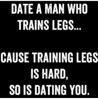 Dating, Gym, and Date: DATE A MAN WHO  TRAINS LEGS  CAUSE TRAINING LEGS  IS HARD,  SO IS DATING YOU Ooohhhhh snap 😂😂 @livingfittips 💥💥💥💥💥