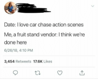 Now this one took me a while fml: Date: I love car chase action scenes  Me, a fruit stand vendor: I think we're  done here  6/26/18, 4:10 PM  3,454 Retweets 17.6K Likes Now this one took me a while fml