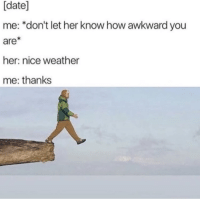 """Bad, Memes, and Awkward: [date]  me: *don't let her know how awkward you  are  her: nice weather  me: thanks <p>Im bad at titles via /r/memes <a href=""""https://ift.tt/2HEAMVR"""">https://ift.tt/2HEAMVR</a></p>"""