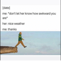 🙄: [date]  me: *don't let her know how awkward you  are*  her: nice weather  me: thanks 🙄