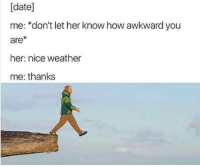 meirl: [date]  me: *don't let her know how awkward you  are*  her: nice weather  me: thanks meirl