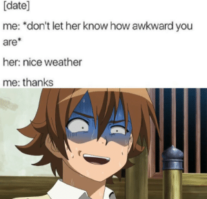 Anime, Meme, and Awkward: [date]  me: *don't let her know how awkward you  are*  her: nice weather  me: thanks Akame ga kill meme #281