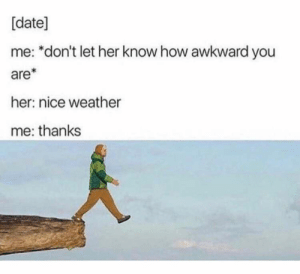 42 Memes To Help You Forget About Being Single - Funny Gallery: [date]  me: *don't let her know how awkward you  are*  her: nice weather  me: thanks 42 Memes To Help You Forget About Being Single - Funny Gallery