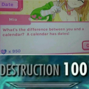 Tumblr, Blog, and Calendar: Date  Mio  What's the difference between you and a  calendar? A calendar has dates!  x 950  DESTRUCTION 100 srsfunny:  Press F to pay the respects