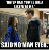 Date Nah Youre Like A Sister To Me Said No Man Ever Meme On Meme