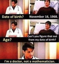 belikebro: Date of birth?  November 16, 1968.  Age?  Can't you figure that out  from my date of birth?  I'm a doctor, not a mathematician belikebro