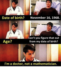 Im A Doctor Not A: Date of birth?  November 16, 1968.  Age?  Can't you figure that out  from my date of birth?  I'm a doctor, not a mathematician.