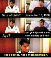 Twitter: BLB247 Snapchat : BELIKEBRO.COM belikebro sarcasm meme Follow @be.like.bro: Date of birth?  November 16, 1968.  Can't you figure that out  from my date of birth?  Age?  I'm a doctor, not a mathematician Twitter: BLB247 Snapchat : BELIKEBRO.COM belikebro sarcasm meme Follow @be.like.bro