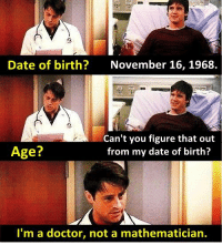 - FRIENDS (TV Show)  Via The Best of TV: Date of birth?  November 16, 1968  Can't you figure that out  Age?  from my date of birth?  I'm a doctor, not a mathematician. - FRIENDS (TV Show)  Via The Best of TV
