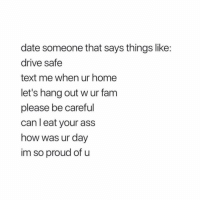 Ass, Fam, and God: date someone that says things like:  drive safe  text me when ur home  let's hang out w ur fam  please be careful  can l eat your ass  how was ur day  im so proud of u Honestly how do people eat ass that's just nasty as fuck, y'all got me fucked up. Like do u not know what comes out of there, god damn