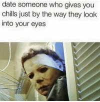 Funny, Date, and Who: date someone who gives you  chills just by the way they look  into your eyes 😂😂😂