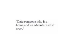 "Date, Home, and Once: ""Date someone who is a  home and an adventure all at  once.""  25"