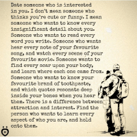 Bones, Cute, and Funny: Date someone who is interested  in you. I don't mean someone who  thinks you're cute or funny. I mean  someone who wants to know every  insignificant detail about you.  Someone who wants to read every  word you write. Someone who wants  hear every note of your favourite  song, and watch every scene of your  favourite movie. Someone wants to  find every scar upon your body,  and learn where each one came from.  Someone who wants to know your  favourite brand of toothpaste,  and which quotes resonate deep  inside your bones when you hear  them. There is a difference between  attraction and interest. Find the  person who wants to learn every  aspect of who you are, and hold  onto them.