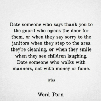 Children, Money, and Sorry: Date someone who says thank you to  the guard who opens the door for  them, or when they say sorry to the  janitors when they step to the area  they're cleaning, or when they smile  when they see children laughing.  Date someone who walks with  manners, not with money or fame.  lyka  Word Porn