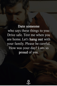 Family, Date, and Drive: Date someone  who says these things to you:  Drive safe. Text me when you  are home. Let's hang out with  your family. Please be careful.  How was your day? I am so  proud of you.