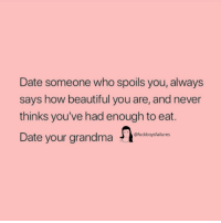 Beautiful, Grandma, and Date: Date someone who spoils you, always  says how beautiful you are, and never  thinks you've had enough to eat.  Date your grandma taiunes  @fuckboysfailures