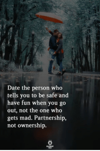 Ownership: Date the person who  tells you to be safe and  have fun when you go  out, not the one who  gets mad. Partnership,  not ownership.  ELATIONGH