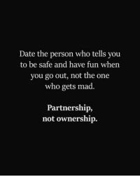 Trust is the key word in any relationship: Date the person who tells you  to be safe and have fun when  you go out, not the one  who gets mad.  Partnership,  not ownership. Trust is the key word in any relationship