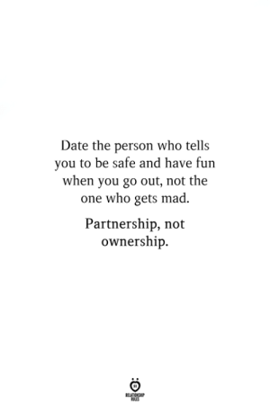 Ownership: Date the person who tells  you to be safe and have fun  when you go out, not the  one who gets mad.  Partnership, not  ownership.