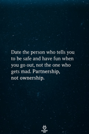 Ownership: Date the person who tells you  to be safe and have fun when  you go out, not the one who  gets mad. Partnership  not ownership.