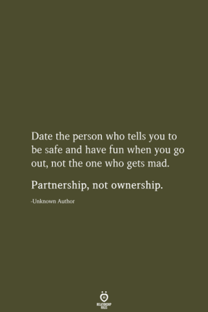 Ownership: Date the person who tells you to  be safe and have fun when you go  out, not the one who gets mad.  Partnership, not ownership.  -Unknown Author  RELATIONSHIP  LES