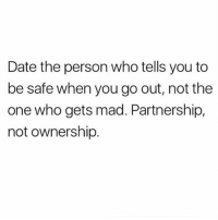 Memes, Date, and Tag Someone: Date the person who tells you to  be safe when you go out, not the  one who gets mad. Partnership,  not ownership Tag someone💯💗