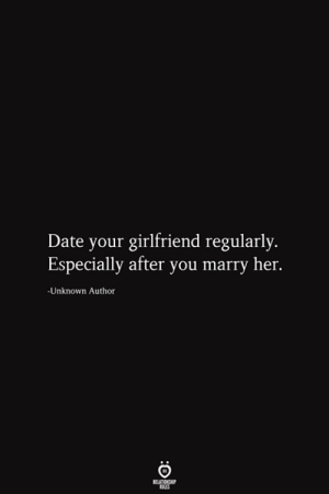 Marry Her: Date your girlfriend regularly.  Especially after you marry her.  -Unknown Author  RELATIONSHIP  ES