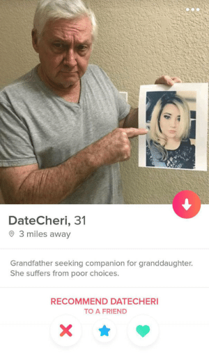 Wholesome Grandpa: DateCheri, 31  3 miles away  Grandfather seeking companion for granddaughter.  She suffers from poor choices.  RECOMMEND DATECHERI  TO A FRIEND  X Wholesome Grandpa