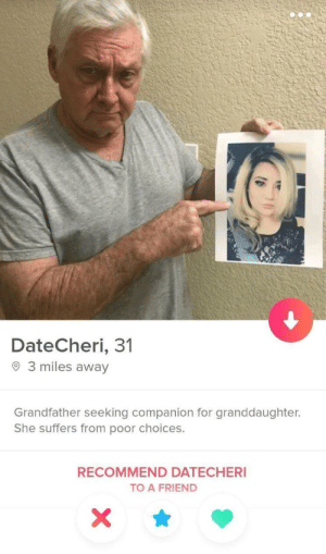 The hero she needs, but doesn't deserve: DateCheri, 31  O 3 miles away  Grandfather seeking companion for granddaughter.  She suffers from poor choices.  RECOMMEND DATECHERI  TO A FRIEND The hero she needs, but doesn't deserve