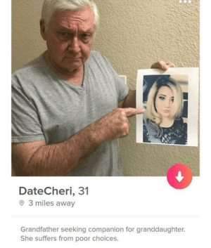 Date Cheri: DateCheri, 31  O 3 miles away  Grandfather seeking companion for granddaughter.  She suffers from poor choices. Date Cheri